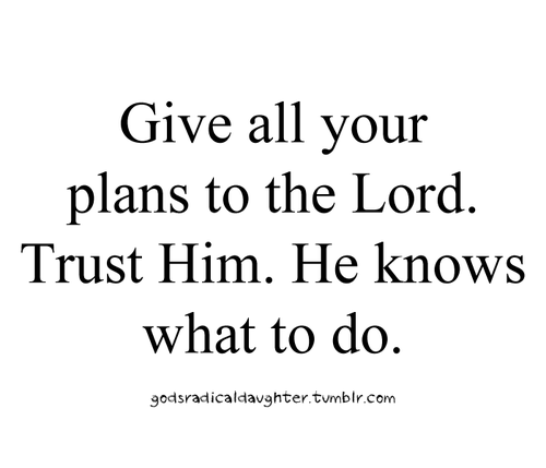 godrite:  radioteopoli: He knows what to do. Give all your plans to the Lord. Trust HIM. Source | Follow: Facebook | Twitter | More Inspiring Quotes