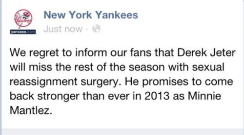 "newsweek:  The Yankees' Facebook page was ""hacked"" today when a bogus message appeared to suggest Derek Jeter would be coming back next season as a lady named Minnie Mantlez. ""According to a source,"" the Daily News breathlessly reported, ""the Facebook pages are run by Major League Baseball and not the individual teams."" Hm!  hahahahahahahahahahahahahahahahahahahahahahahahahahahahahaha"