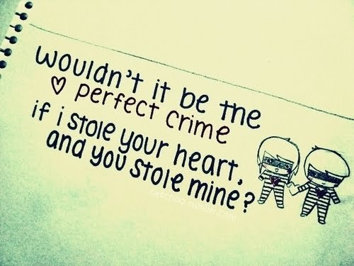 wouldn't it be the perfect crime if I stole your heart and you stole mine?  Follow us for more