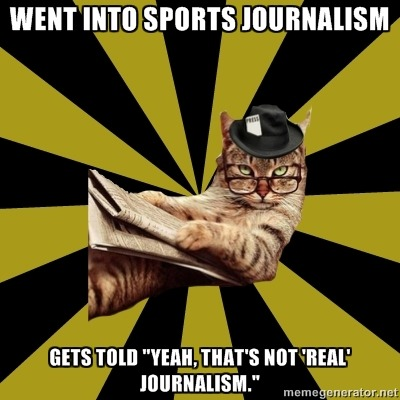"""Went into sports journalism"" ""Gets told 'Yeah, that's not real journalism'"" Hey, this Olympics thing seems to be some pretty real business. —N Submitted to us."