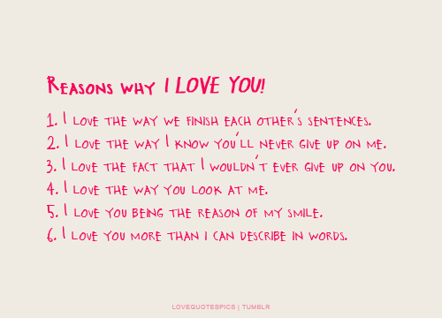 Reasons why I LOVE YOU! 1. I love the way we finish each other's sentences. 2. I love the way I know you'll never give up on me. 3. I love the fact that I wouldn't ever give up on you. 4. I love the way you look at me. 5. I love you being the reason of my smile. 6. I love you more than i can describe in words.