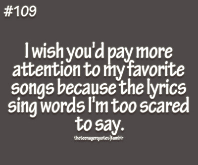 I wish you'd pay more attention to my favorite songs because the lyrics sing words I'm too scared to say follow us for more teenage quotes