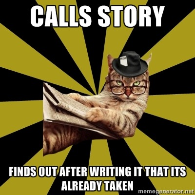 """Calls story"" ""Finds out after writing it that it's already taken"" Submitted to us."