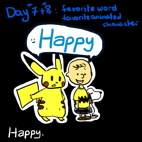 Day 7 and 8 - Favorite Word, Favorite Animates Character  I have so many favorite words, it's ridiculous.  But Happy is one of my favorite, because I love to hear it, yet I don't hear it enough. And I have way too many favorite animated characters… But I guess these three came to my mind tonight.
