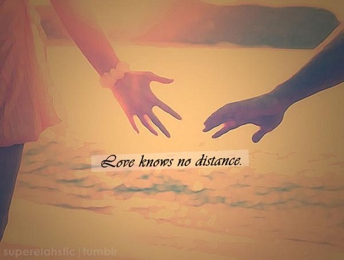 "superelahstic:  Love Knows No Distance. ""Distance is not for the fearful, it is for the bold. It's for those who are willing to spend a lot of time alone in exchange for a little time with the one they love. It's for those knowing a good thing when they see it, even if they don't see it nearly enough.""  Loving from a distance? It does not matter. Distance is never a reason to give up on someone you truly love. Because when you love, no matter how difficult and heart-breaking the situation is, and no matter how stupid and crazy you look like for falling for someone who is miles and miles away from you, you will never surrender. You will fight till that very time you and the one you love meet eye to eye. Distance is not a reason to stop loving. It should motivate you to further hope that someday—no matter how long it would take—you will have that chance to hold his/her hand; that you will have that moment with him/her in your arms. It should give you the strength to hold on, the faith to believe, and the courage to go through every challenge. In spite the distance, love should grow; love should last. Don't give up. Because love knows no distance.:)  INSPIRED BY THIS <3"