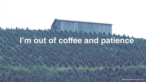 "theprofoundprogrammer:  [text: ""I'm out of coffee and patience"", photograph of what is apparently called a tree farm; I'm not sure what differentiates it from a forest]   i found my new favorite tumbleog."