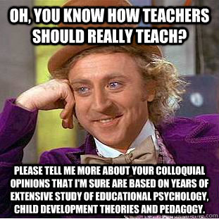 "My inner monologue when people who don't teach tell me how actual teachers ""should"" teach."