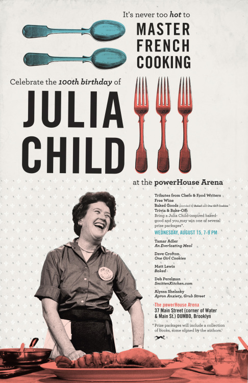 aaknopf:  Join us for Julia Child's 100th birthday celebration! Great food, tributes, trivia, and prizes! Want to show off your baking talents? Bring a Julia Child-inspired baked-good and be entered the chance to win a fabulous prize package! The Deets: Wednesday, August 15, 7-9 PM The powerHouse Arena, 37 Main Street (corner of Water & Main St.), DUMBO, Brooklyn Tributes to Julia from: Tamar Adler — An Everlasting Meal Dave Crofton — One Girl Cookies Matt Lewis — Baked Deb Perelman — SmittenKitchen.com Serving as MC: Alyssa Shelasky — Apron Anxiety, Grub Street PS: Free Wine!