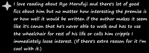 yugiohfanfictionconfessions:  I love reading about Ryo Marufuji and there's lot of good fics about him but no matter how interesting the premise is or how well it would be written if the author makes it seem like it's canon that he's never able to walk and has to use the wheelchair for rest of his life or calls him cripple I immediately loose interest. (If there's extra reason for it I'm cool with it.)  I feel your pain, OP.  The canon even said that he'd be fine (if he took care of himself).  When I wrote Ryou (which I do quite a bit) I do my level best to avoid that whenever I'm writing him post s-3.  Good luck finding more fics that don't do that!