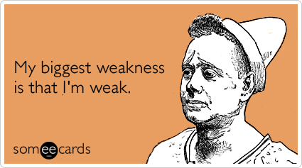 My biggest weakness is that I'm weak.Via someecards