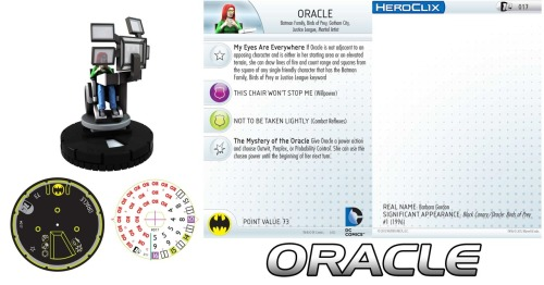 thebirdandthebat:  Oracle Heroclix?! Yes, please!  I just want to point out that this is the second Oracle heroclix.  Which is awesome.  Everyone with any amount of cool was looking forward to this piece.  It looks great.   When I saw the preview I marked out.  Legit, I marked out.  I want to play Birds of Prey in heroclix and be competitive.   And I want the fun of it, too. BUT. This thing isn't playable at all.   You have to power action for something that's normally a free action - even if the power action was for you to use a second one of those normally free action powers it would make her worth her points.   As is you can find 40 pt figures that do any one of those powers every single round, rather than 2 out of 3.   Really, really disappointing. Yes, I'm a heroclix nerd.   And a sadder one today because what could have been a neat mechanic possibility or fun gamepiece isn't very good at all.  :-(