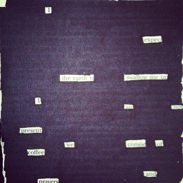 Blackout poetry with the kids.  (Taken with Instagram)  I  Expect the world To swallow me up.  I am not Present.  We consist of coffee And  Prayers.