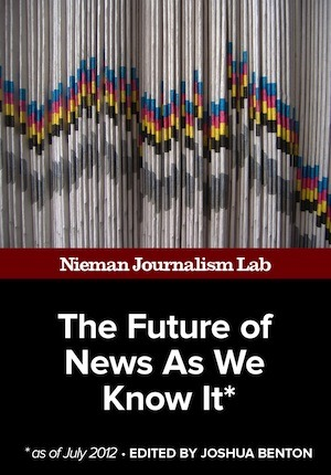 The Future of News As We Know It, July 2012: A new, free ebook collection from Nieman Lab for August. Here's an EPUB reader extension for Firefox to read the ebook on your PC.