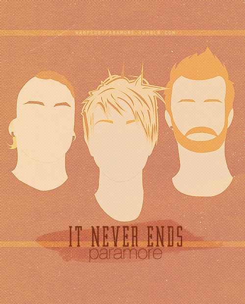 warpedbyparamore:  IT NEVER ENDS