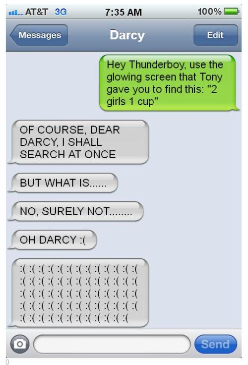 "theavengersshouldnttext:  Darcy: Hey Thunderboy, use the glowing screen that Tony gave you to find this: ""2 girls 1 cup"" Thor: OF COURSE DEAR DARCY, I SHALL SEARCH AT ONCE Thor: BUT WHAT IS…… Thor: SURELY NOT……. Thor: OH DARCY :( Thor: :( :( :( :( :( :( :( :(:( :( :( :( :( :( :( :(:( :( :( :( :( :( :( :(:( :( :( :( :( :( :( :(:( :( :( :( :( :( :( :(:( :( :( :( :( :( :( :(:( :( :( :( :( :( :( :(:( :( :( :( :( :( :( :( —- Did you submit this? send us a message!"