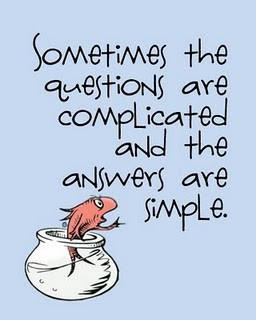 Sometimes the questions are complicated and the answers are simple. Think of something that is challenging or bothering you. Is there another way you can look at it? How can it be simplified?