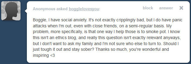 bogglelovesyou:  You already know that your anxiety responds to chemicals; that's a great sign that prescription drugs will work for you! Please talk to your doctor! And no matter what your feelings may be about marijuana, or the fact that it's illegal in many countries, it's still a fact! Please research the possible addictive, health, and legal consequences of using marijuana before you make what might turn out to be a very important decision. I am not here to tell you that you are wrong, no matter what you decide! But I encourage you to know all you can about what it is that you're deciding!   Truth be told,Marijuana can be a double-edged sword with anxiety…It can and often does make my anxiety better,but in mine,and several others' experience,it can also make you more susceptible to a panic attack. I never know which way it will go with me so its rare that i do it much…In my state,its decriminalized to the point that its basically like paying a traffic ticket if caught with smaller amounts,so the legal risks are much less of a problem..