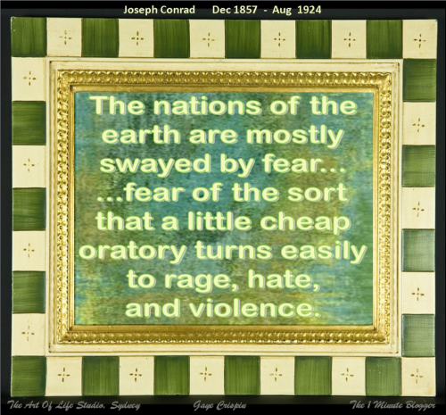 (via The nations of the earth are mostly swayed by fear, fear of the sort that a little cheap oratory turns easily to rage, hate, and violence. Joseph Conrad)