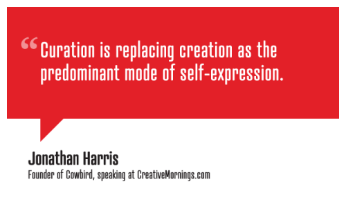 creativemornings:  Curation is replacing creation as the predominant mode of self-expression. Jonathan Harris, Founder of Cowbird speaking at CreativeMornings/NewYork  (*watch the talk)