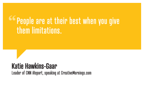 creativemornings:  People are at their best when you give them limitations. Katie Hawkins-Gaar, Editorial Leader of CNN iReport speaking at CreativeMornings/Atlanta  (*watch the talk)  iReport packed the house at Creative Mornings Atlanta in June!