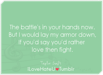 The battle's in your hands now. But I would lay my armor down, if you'd say you'd rather love then fight- Taylor Swift| The story of us