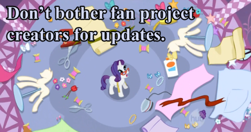 "bronyetiquette:  [text reads ""Don't bother fan project creators for updates."" Image is Rarity, looking stressed, surrounded by art supplies.] (Based on a submission) I don't care if you love a certain ask blog, music series, fancomic, etc. Don't bother the artist, who may not have that much free time to begin with, to update their stuff. They will when/if they want to."