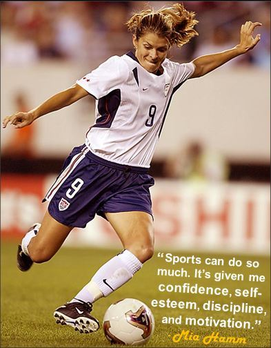 """Sports can do so much. It's given me confidence, self-esteem, discipline, and motivation."" - Mia Hamm"