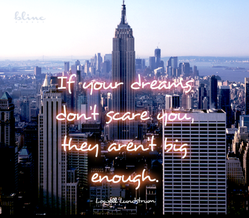 If your dreams don't scare you, they aren't big enough. - Lowell Lundstrum