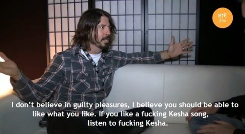 kenyatta:  Advice Dave Grohl: If you like a fucking Ke$ha song, listen to fucking Ke$ha.