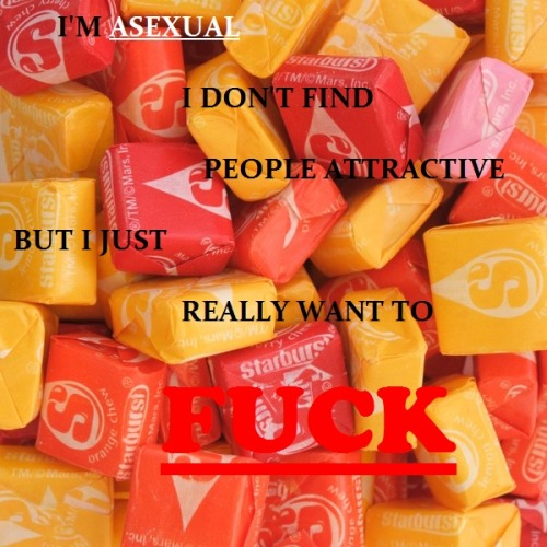 "[image: starburst candy. text: ""I'm asexual I don't find people attractive but I just really want to FUCK""]"
