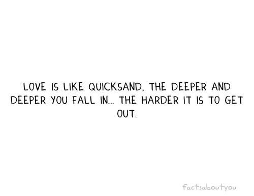 Love is like quicksand, the deeper you fall in the harder it is to get out | CourtesyFOLLOW BEST LOVE QUOTES ON TUMBLR  FOR MORE LOVE QUOTES
