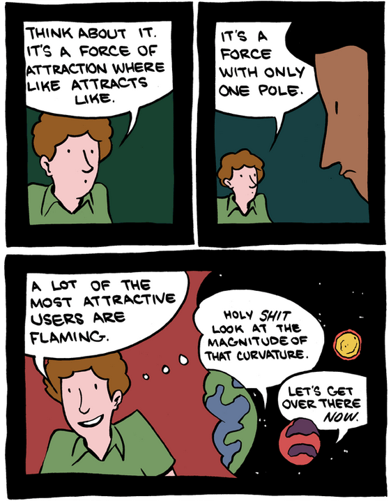 "Saturday Morning Breakfast Cereal asks ""How can you be anti-gay when the universe is held together by the gay force?"" Be sure to check out the full comic. I like how it ends."