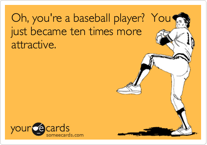 Oh, you're a baseball player? You just became ten times more attractive.Via someecards