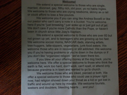 jeffaplus:  heckyeahteamjesus:  fidgey:  valuan:  This was the welcome note in my church's booklet for today's service. I just thought some of you would like to know that the true message of Christianity is one of love and acceptance.    MAN, YOUR CHURCH SOUNDS BOSS.  I WANNA GO  ME TOO  This seems to be from a Catholic Church. That makes me proud :)
