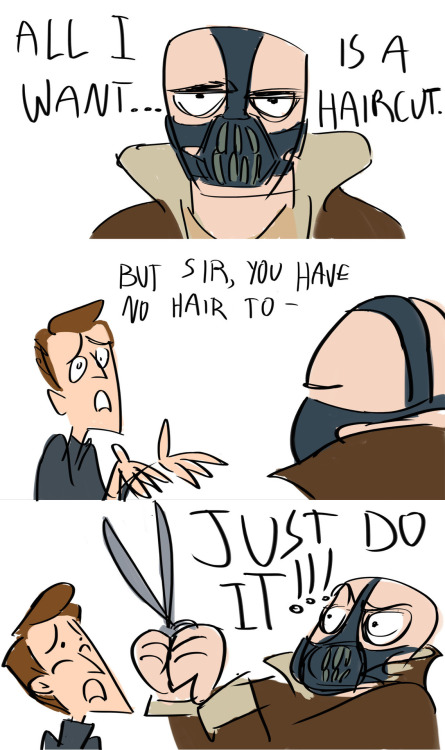 Maybe the reason Bane was such a bad guy was that he was addicted to haircuts. Maybe this is why I don't direct Batman movies.