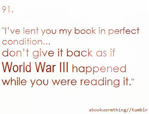 """I've lent you my book in perfect condition … don't give it back as if World War III happened while you were reading it."""