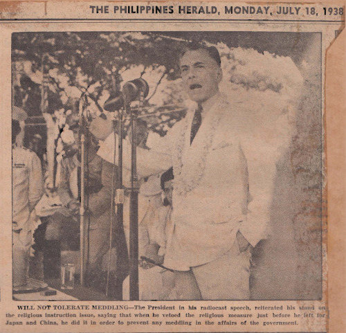 "Clipping from The Philippines Herald, dated July 18, 1938: CAPTION: ""Will not tolerate meddling—The President [Manuel L. Quezon] in his radiocast speech, reiterated his stand on the religious instruction issue, saying that when he vetoed the religious measure just before he left for Japan and China, he did it in order to prevent any meddling in the affairs of the government.""   Read the speech in the Official Gazette."