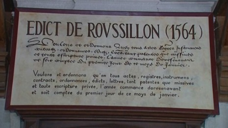 Plaque commémorative de l'édit de Roussillon @credits  The Edict of Roussillon was a 1564 edict decreeing that the year would begin on January 1 in France. During a trip to various parts of his kingdom, the King of France, Charles IX, found that depending on the diocese, the year began either at Christmas (at Lyon, for instance) or on 25 March (as at Vienne), on 1 March, or at Easter. In order to standardise the date for the new year in the entire kingdom, he added an article to an edict given at Paris in January 1563 which he promulgated at Roussillon on 9 August 1564. The 42 articles that comprised this edict concerned justice, except the last four, added during the king's stay at Roussillon. It was article 39 that announced a January 1 start date for every year henceforth.