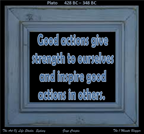 Good actions give strength to ourselves and inspire good actions in others.  Plato #quote #good #taolife  #inspire #strength  #inspiration  #OneMinuteBlogger #wisdom #LifeLesson #Plato The Art Of Life Studio, Sydney  Inspiration  Inspirational Verse Life Lesson Good Actions Strength Inspire Plato Life  Quote   The 1 Minute Blogger   Gaye Crispin   #SayNØkayToFGM (via Good actions give strength to ourselves and inspire good actions in others. Plato #quote #strength #good)