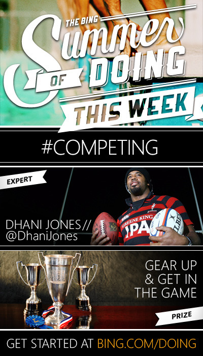 THIS WEEK // COMPETING Get your game face on, because this week we're warmed up for some whistle-blowing fun. That's right, for the next 7 days, Bing is for #Competing. And we'll be going head-to-head with Competing Expert Dhani Jones.  And all you all-star athletes will have chances every day to score some sweet sports swag:  Gear Up & Get in the Game Take your sports skills up a notch with this suite of competitive goodies. 10 lucky winners will receive:  A brand new Xbox Kinect with a suite of fitness and sports games A yearlong gym membership New Balance sports gear to stay stylish while you sweat LET THE GAMES BEGIN »
