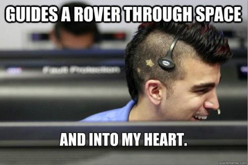 "howstuffworks:  inothernews:  huffpostscience:  Meet Bobak Ferdowsi, the coolest dude at NASA: http://huff.to/RPyGOb  So there are scores if not hundreds of scientists and engineers on NASA's Curiosity team, and this guy is the ""coolest"" because… he sported a mohawk? Nah.  The whole damned team is the coolest because they built this car-sized rover with a chunk of plutonium inside; launched it into space; got it into orbit around Mars; then set off an incredible sequence that would probably give regular folks heart attacks in landing the Curiosity on Mars — which can range in distance from 34 to 250 million miles away from Earth — apparently without a hitch. That's what makes them cool.  Not a mohawk, sorry.  Agreed. They are all rock-stars (pun!). — and sincerest apologies for bad jokes today. I was up late watching the landing after all:  HA! Nice pun there Hillary. Maybe. Okay, it was really bad she's right. This guy's better at landing a rover than Tata Motor Group! Who owns Land Rover… the car… hmm. Puns are hard. Ok, I've got one. Obviously, this guy is seeing red! Because it's Mars! Get it? No? Damn."