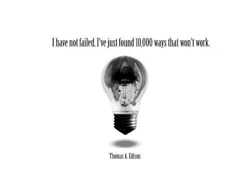 I have not failed. I've just found 10000 ways that won't work. - Thomas A. Edison