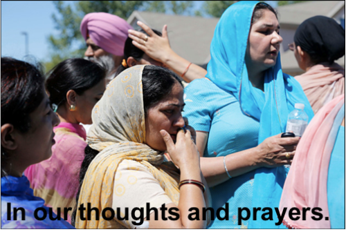 Our thoughts and prayers are with the victims of the Sikh Temple shooting in Wisconsin and their families.