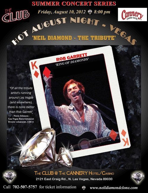 "Hot #Vegas Show - ROB GARRETT ""HOT AUGUST NIGHT - VEGAS"" (TRIBUTE TO NEIL DIAMOND) at Cannery Casino & Hotel, Friday August 10, 2012 at 8 PM.   Join our own ""King of Diamonds"" Rob Garrett, his full band and singers, and special surprise guests for an awesome evening of rockin' Las Vegas entertainment! It's a night you don't want to miss and sure to be a sell out! For more than 45 years, Neil Diamond has unquestionably been one of the most popular and successful figures in pop/rock music. In the last few years alone, Diamond has received long overdue recognition and respect from peers and critics, some who forsook him when he seemingly shifted his attention away from his rock roots and directed it towards writing and recording more of the schmaltzy MOR tunes in the late 1970s/early 1980s - songs that most of his huge fan base possibly even loved him more for.   In the summer of 1971, Diamond elevated himself from pop superstar to rock demigod by playing seven sold-out nights at the famed Greek Theatre in Los Angeles to a rapturous reception. The following August, he returned for ten more sold-out shows. It was this engagement that spawned the iconic (double) multi-platinum album entitled Hot August Night, forever connecting Diamond to that particular venue and month.   This coming August 11th, the 71-year old Rock & Roll Hall of Famer will return to the Greek Theater to perform the first of five nonconsecutive concerts to commemorate the 40th anniversary of ""Hot August Night"". Tickets for Diamond's Greek Theater concerts run anywhere from $50 to $250 - assuming you are still able to purchase them at face value.  However, if one is not able to attend any of the Diamond concerts, one might consider the option of going to see his No 1 emulator, Rob Garrett.  Garrett, whose physical and vocal resemblance to a ""Jazz Singer"" era Diamond is uncanny, has been a Las Vegas performer/resident for more than three decades. He has won awards (""Male Musical Tribute Act of the Year"") and accolades from critics (""Best Tribute Artist in the business""), performing his tribute in the USA as well as around the world since 1995. Garrett names Diamond as one of his three musical idols (along with Elvis and The Beatles) while growing up as a child in New York City. He has accumulated quite a following that attend and help sell out his shows with the same loyalty and fervor that the real Diamond has been accustomed to – on a smaller scale, of course.   On Friday, August 10th, Garrett, aka the ""King of Diamonds,"" will perform his third consecutive Hot August Night - Vegas show in the 500+ seat Club at the Cannery Cannery Casino & Hotel, 2121 E Craig Road in North Las Vegas, in homage to Diamond's Greek Theater legacy. Tickets are very modestly priced at $10 - but good luck with that as Garrett's shows always sell out and people line up hours in advance just to wait in line to get tickets. Garrett performs his 90-minute show, beginning at 8 p.m., accompanied by his 8-piece Vegas band, which includes Keith Neal (electric/acoustic guitar), Daryl Slade (bass), Steve Gerard (piano/keyboards), John Grieco (keyboards), Tony Cobb (percussion/acoustic guitar), Jeff Borree (drums), with vocals by Christine Zellner and Elisia Tutt. Elisia just so happens to be the daughter of Diamond's longtime, renowned, drummer, Ron Tutt.   Footnote: Diamond actually finalizes his current tour with a Las Vegas concert at the MGM Grand Garden Arena on September 1st. Garrett will be in the audience watching his legendary alter ego for the 15th time.ROB GARRETT HOME PAGECANNERY ENTERTAINMENT  Follow The Vegas Underground on Twitter @VegasUndergrnd"