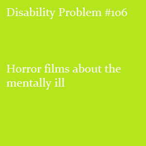 "(Image text: Disability Problem #106: Horror films about the mentally ill of the ""psycho escapes from insane asylum!"" or ""killer with multiple personalities!"" ilk especially"