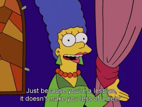 lgbtqgmh:  itsoktobegay101:  Marge Simpson, words to live by.   [Marge Simpson: Just because you're a lesbian, it doesn't make you less of a bein'.]