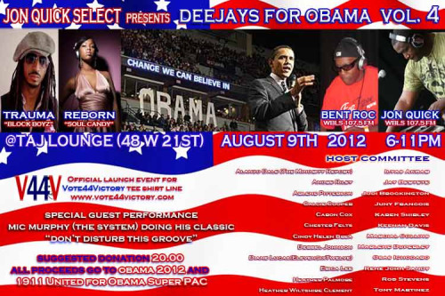 "[PARTY] Deejay's for Obama, Volume 4 Thursday, August 9 | 6-11pm Music by Guest DJs DJ Bent Roc of WBLS's ""Classic Flavors"" show, DJ @RebornNYC from ""Soul Candy"" & the ""Ubiquity DJ Trauma, official DJ of the Brooklyn Nets & The Block Association Superhero DJ @superheroDJ of WBLS 107.5 & Hi Definition Fridays at Butter Taj Lounge, located at 48 W. 21st (between 5th & 6th Avenues) New York, NY Suggested Donation: $20 with all proceeds going to Obama 2012 & 1911 United for Obama Super PAC  Please join us for 4th installment of DEEJAYS FOR OBAMA  The DJ lineup is as formidable as ever! DJ Bent Roc of WBLS 107.5' ""Classic Flavors"", The lovely lady DJ Reborn, former resident DJ of the legendary ""Ubiquity"" party, DJ Trauma, the official DJ of the Brooklyn Nets and a member of The Block Boyz and of course your monthly resident DJ, Jon Quick, the newest member of the WBLS family. We will also have Mic Murphy, formerly of the group The System, singing his classic ""Don't Disturb This Groove"".  We have just confirmed also that one of our host committee members, Calcie Cooper, has agreed to launch his line of Pro Obama tees, ""Vote 44 Victory"" (http://on.fb.me/PBg1Ds)  during our event as well.  ElevenSixTwelve (http://on.fb.me/Qz59Ln) will also make their line of Obama inspired tees available for purchase.  Special live performance by Mic Murphy of The System performing the classic, ""Don't Disturb This Groove"". *** A fundraiser for the re-election campaign for President Barack Obama 2012 ***  HOST COMMITTEE Alanzo Dale (The Minority Report), Andre Riley, Arlene Pitterson, Calcie Cooper, Caron Cox, Chester Felts, Cindy Helen Brea, Derrell Johnson, Diane Lucas, Erica Lee, Heather Palmore, Heather Wiltshire Clement, Ilyas Akbar, Jay Bertete, Jodi Brockington, Jon Quick, Juny Francois, Karen Shirley, Keenan Davis, Marlene Collins, Marlene Duperley, Osas Ighodaro, Rene John Sandy,  Rob Stevens, Steve Davis, Tony Martinez"