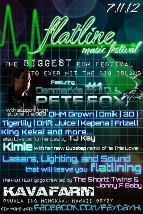 August 11th:) FLATLINE MUSIC FESTIVAL!! Big Island,Hawaii @ the Kava Farms tickets are now $20 and @ the door is $30 its on the same level as Wonderland=] Biggest rave ever to hit the Big Island!!!!!! Come dance and support my Babes Tj Kay<3 yeeeeeeah buddy he be doing his thing on stage and dress sexy too cause I am! see y'all there!!!!!