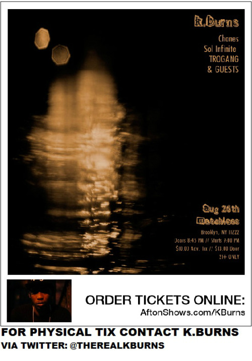 COME OUT TO SEE K.BURNS IN CONCERT ON AUG. 26, 2012 AT MATCHLESS IN WILLIAMSBURG (BROOKLN, NY) AT 9 PM. DON'T MISS THIS EVENT. FEATURING K.BURNS, JAY LAGUARDIA & BOBO (OF TRACK TEAM MUSIC GROUP) 21+ to ENTERSHOW STARTS SHARP!!!BUY YOUR TIX FOR $10 NOW ONLINE VIA:http://www.aftonshows.com/KBurns ORCONTACT ME DIRECTLY FOR PHYSICAL TIXvia FACEBOOK or TWITTER: @theRealKBurnsLOOK FORWARD TO SEEING YOU THERE!!!#SHOUTOUT TO: TEAM FAME|B.GOLD NYC|L&X MUSIC|MULA SOCIETY|CLINTON HILL CHILL|SOUTH STREETS