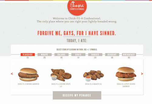 "The Chick-Fil-A Confessional: A way to atone for your sandwich sins. I know, I know - Two weeks in a row I've managed to get Chick-Fil-A into The Tuesday Ten. [If we had Nando's in the US, I wouldn't care nearly as much.] So if you, too, were feeling bad about your Chick-Fil-A habits last week, this one's for you. After selecting what you ate at Chick Fil A, you can ""right your lightly breaded wrong"" by agreeing to a penance, like donating to a LGBT organization. Thanks to Ramzi for sharing this gem with me."